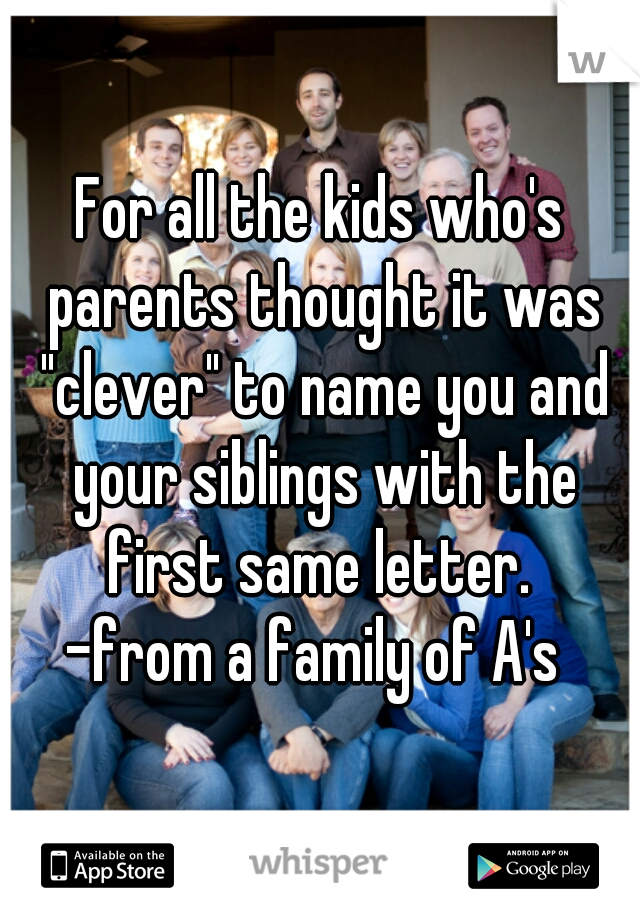"""For all the kids who's parents thought it was """"clever"""" to name you and your siblings with the first same letter.  -from a family of A's"""