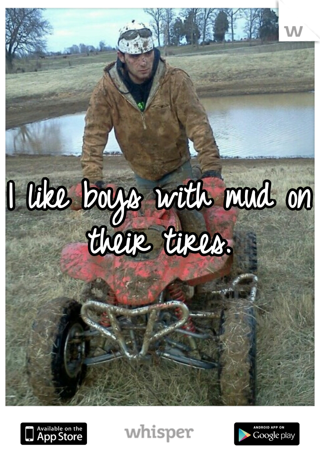 I like boys with mud on their tires.