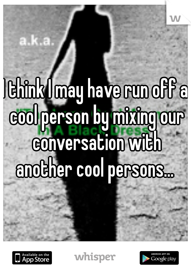 I think I may have run off a cool person by mixing our conversation with another cool persons...