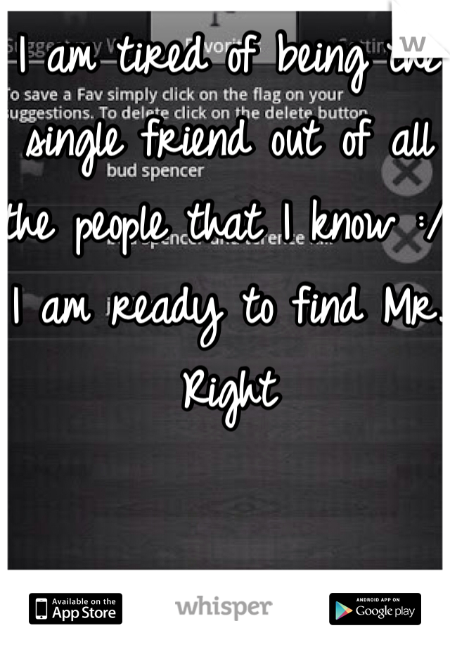 I am tired of being the single friend out of all the people that I know :/ I am ready to find Mr. Right