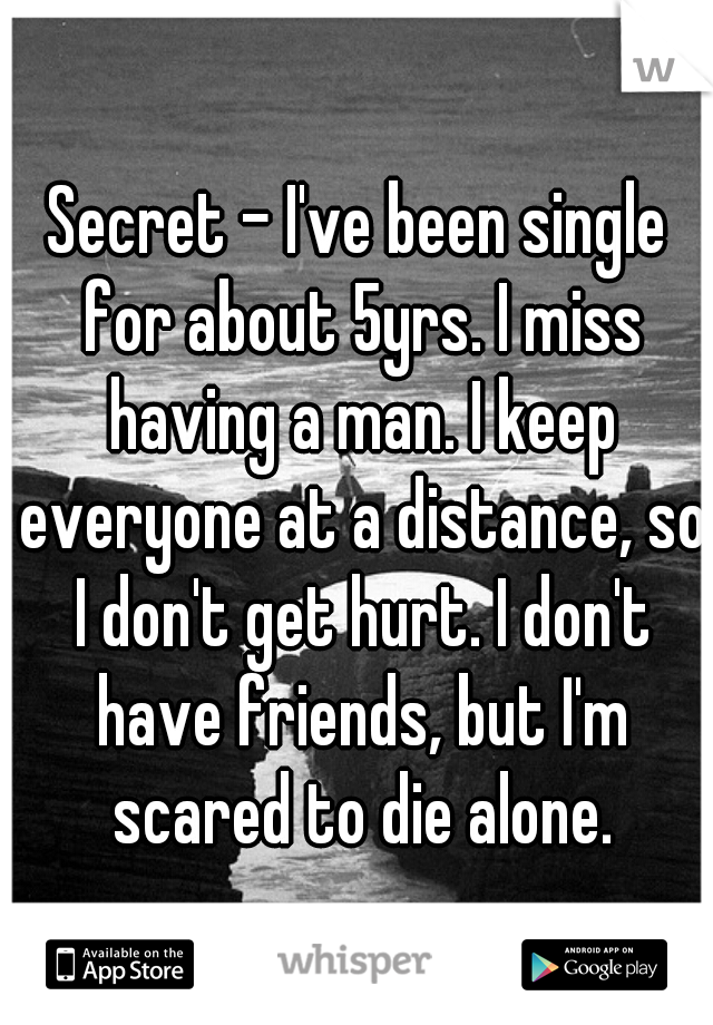 Secret - I've been single for about 5yrs. I miss having a man. I keep everyone at a distance, so I don't get hurt. I don't have friends, but I'm scared to die alone.