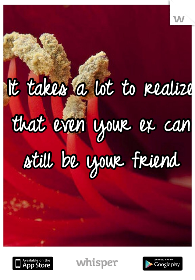 It takes a lot to realize that even your ex can still be your friend