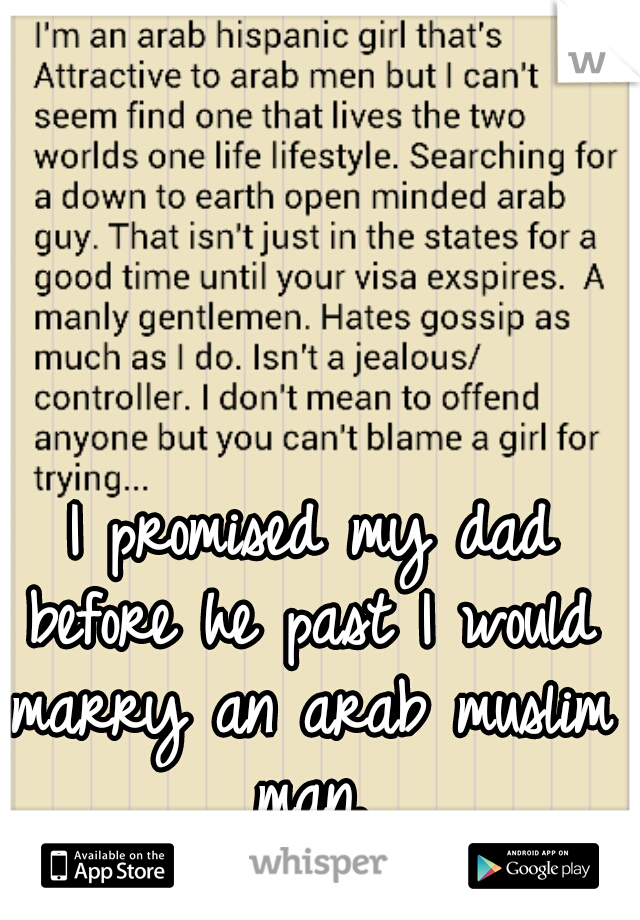 I promised my dad before he past I would marry an arab muslim man.