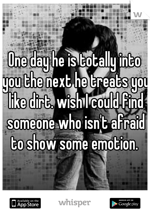 One day he is totally into you the next he treats you like dirt. wish I could find someone who isn't afraid to show some emotion.
