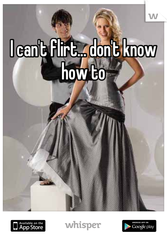 I can't flirt... don't know how to