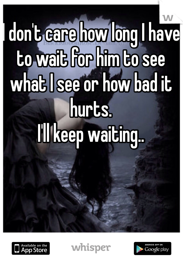 I don't care how long I have to wait for him to see what I see or how bad it hurts.  I'll keep waiting..