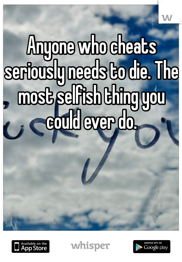 Anyone who cheats seriously needs to die. The most selfish thing you could ever do.