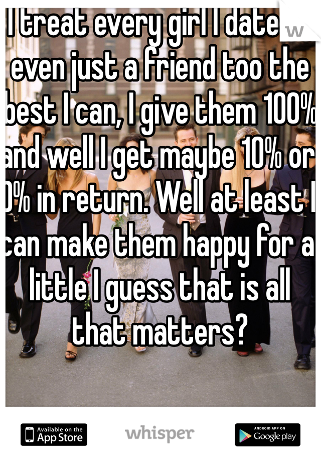 I treat every girl I date or even just a friend too the best I can, I give them 100% and well I get maybe 10% or 0% in return. Well at least I can make them happy for a little I guess that is all that matters?