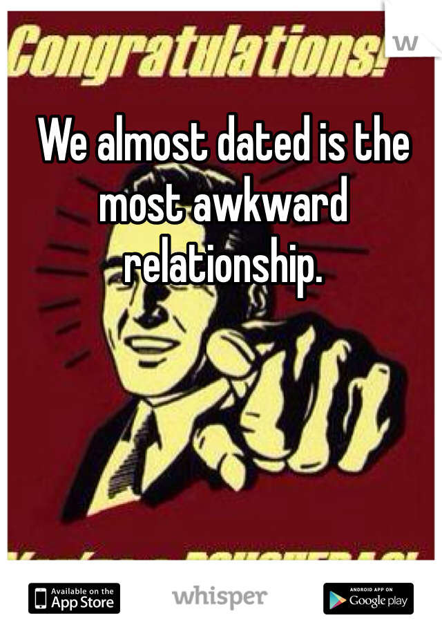 We almost dated is the most awkward relationship.