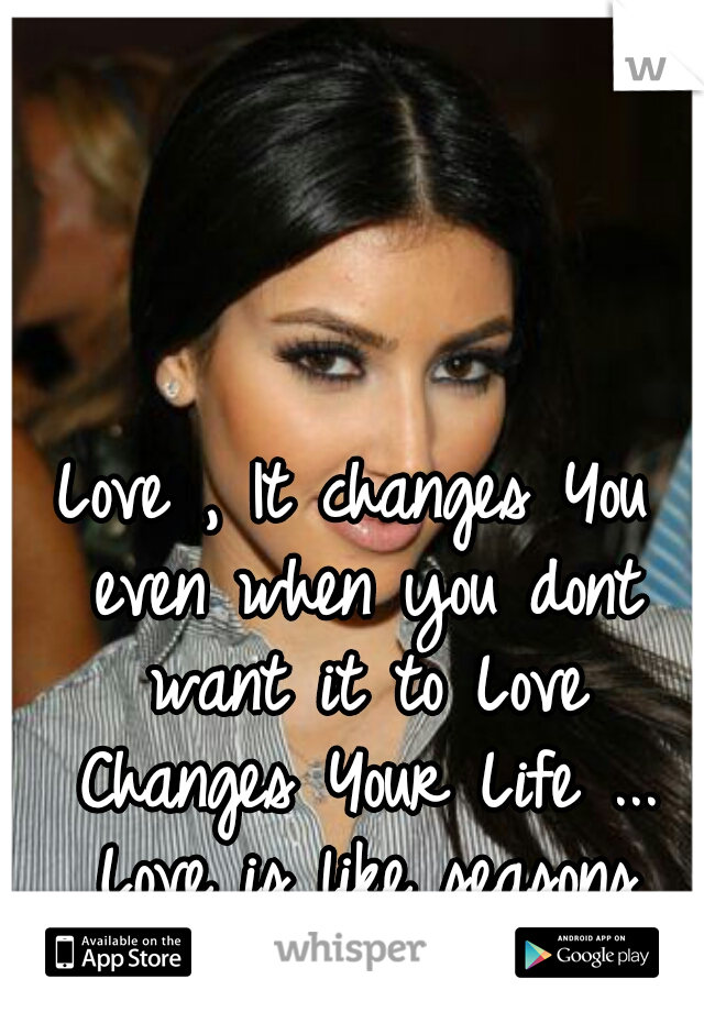 Love , It changes You even when you dont want it to Love Changes Your Life ... Love is like seasons they will come back around ....