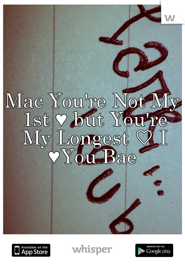 Mac You're Not My 1st ♥ but You're My Longest ♡ I ♥You Bae