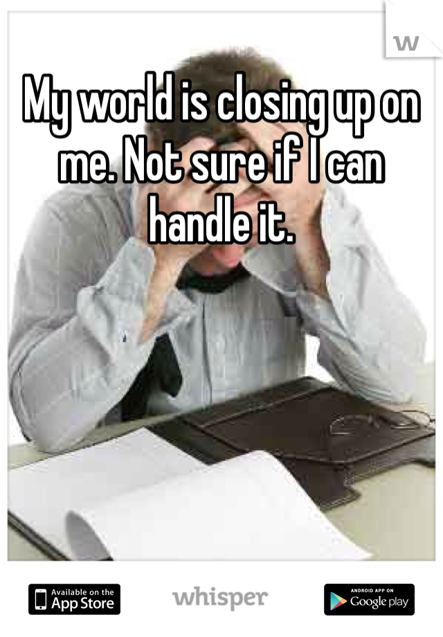 My world is closing up on me. Not sure if I can handle it.