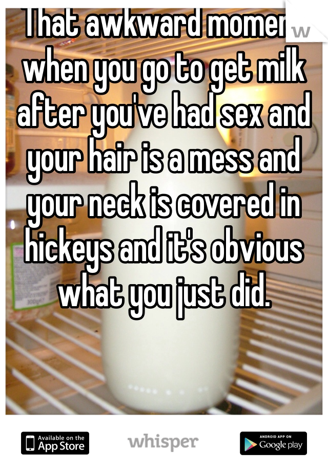 That awkward moment when you go to get milk after you've had sex and your hair is a mess and your neck is covered in hickeys and it's obvious what you just did.