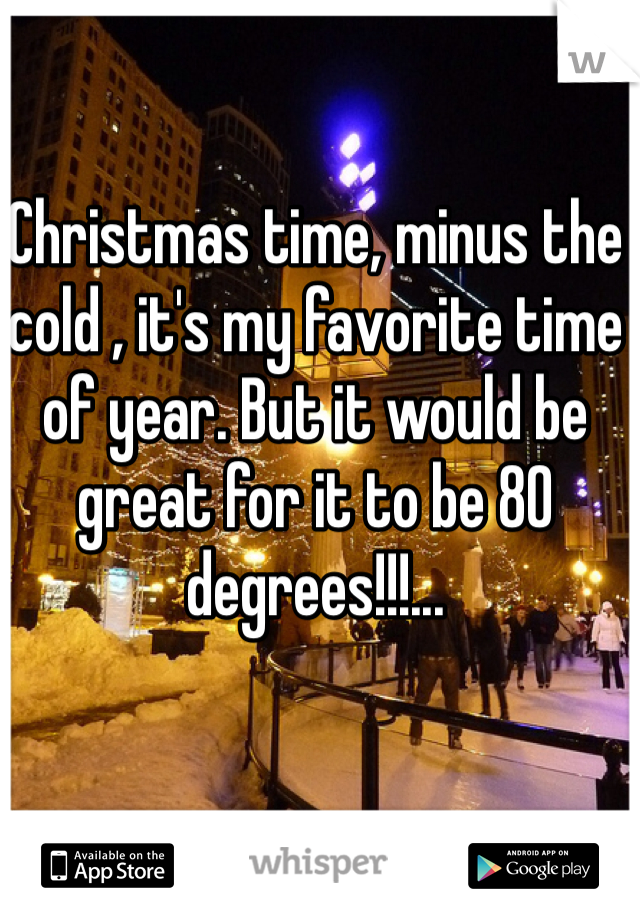 Christmas time, minus the cold , it's my favorite time of year. But it would be great for it to be 80 degrees!!!...