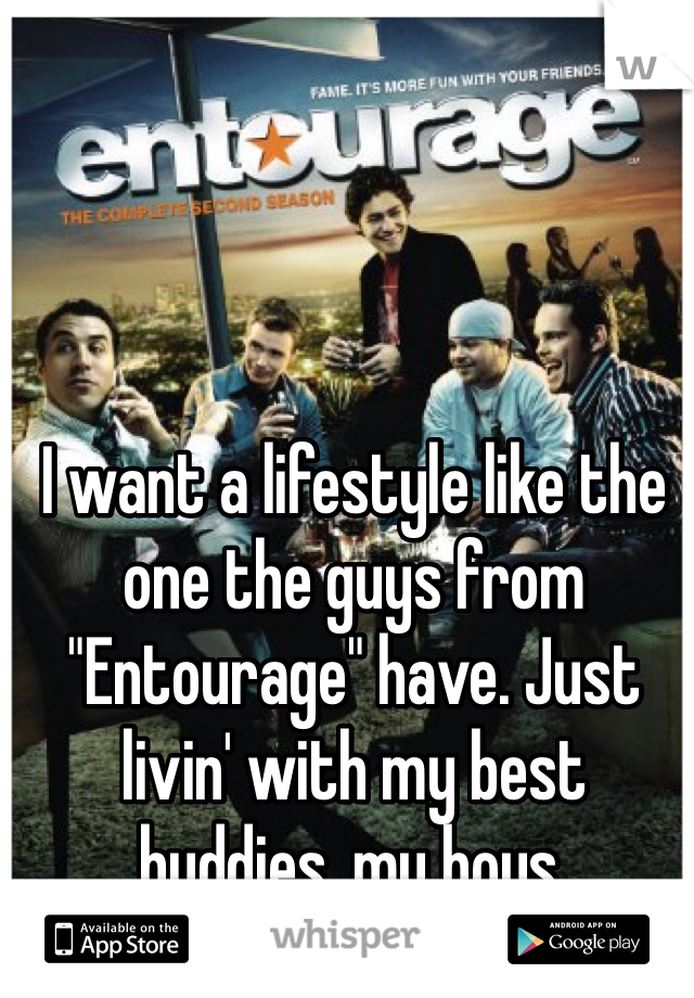 """I want a lifestyle like the one the guys from """"Entourage"""" have. Just livin' with my best buddies, my boys."""