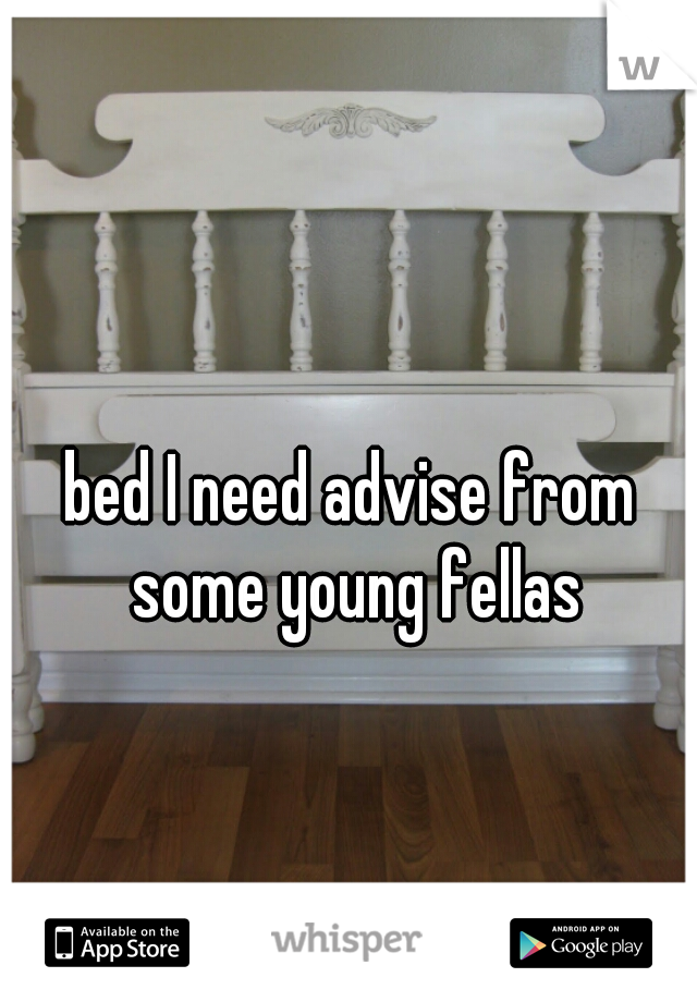 bed I need advise from some young fellas