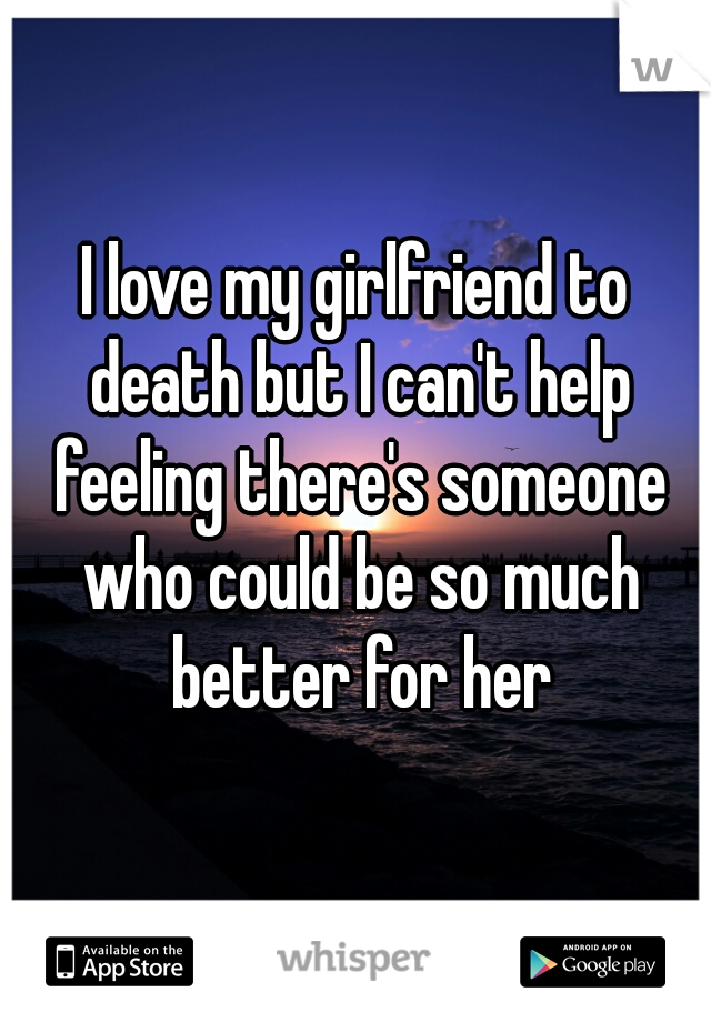 I love my girlfriend to death but I can't help feeling there's someone who could be so much better for her