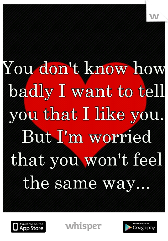 You don't know how badly I want to tell you that I like you. But I'm worried that you won't feel the same way...