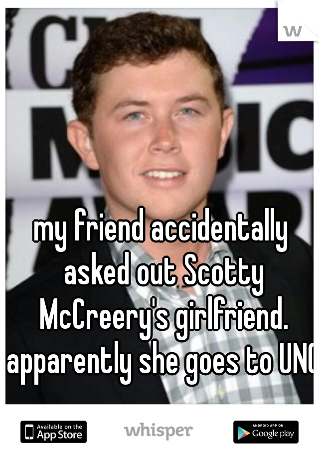 my friend accidentally asked out Scotty McCreery's girlfriend. apparently she goes to UNC!