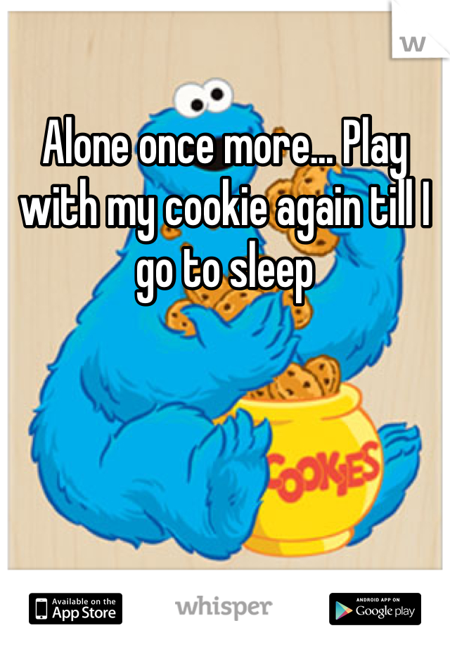 Alone once more... Play with my cookie again till I go to sleep