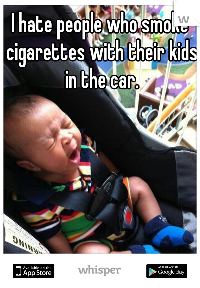 I hate people who smoke cigarettes with their kids in the car.