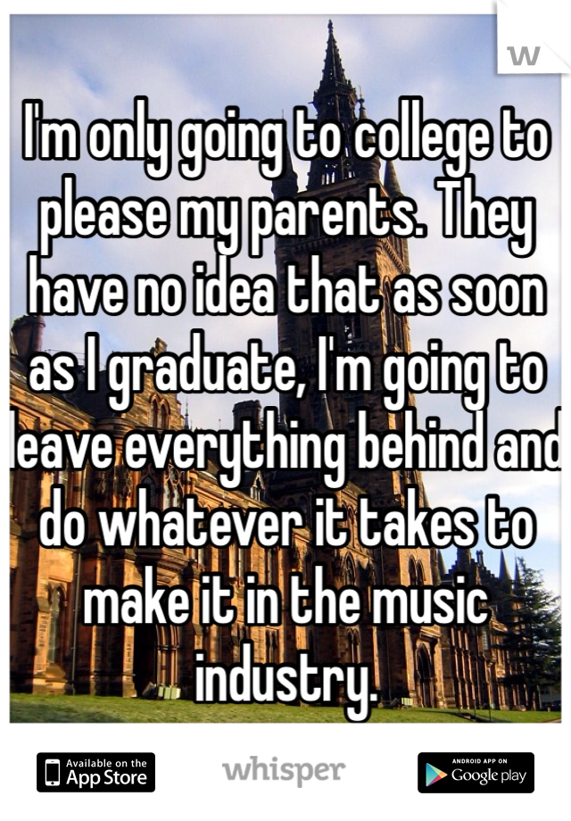 I'm only going to college to please my parents. They have no idea that as soon as I graduate, I'm going to leave everything behind and do whatever it takes to make it in the music industry.