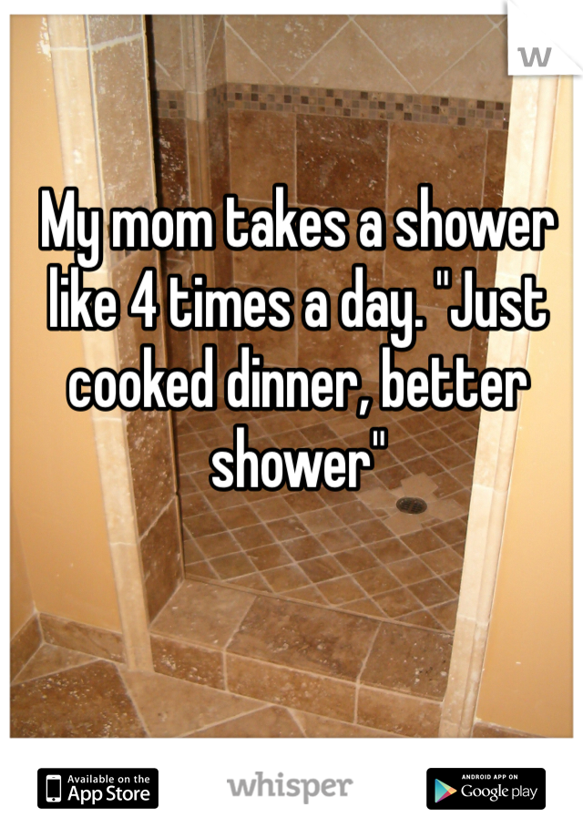 "My mom takes a shower like 4 times a day. ""Just cooked dinner, better shower"""