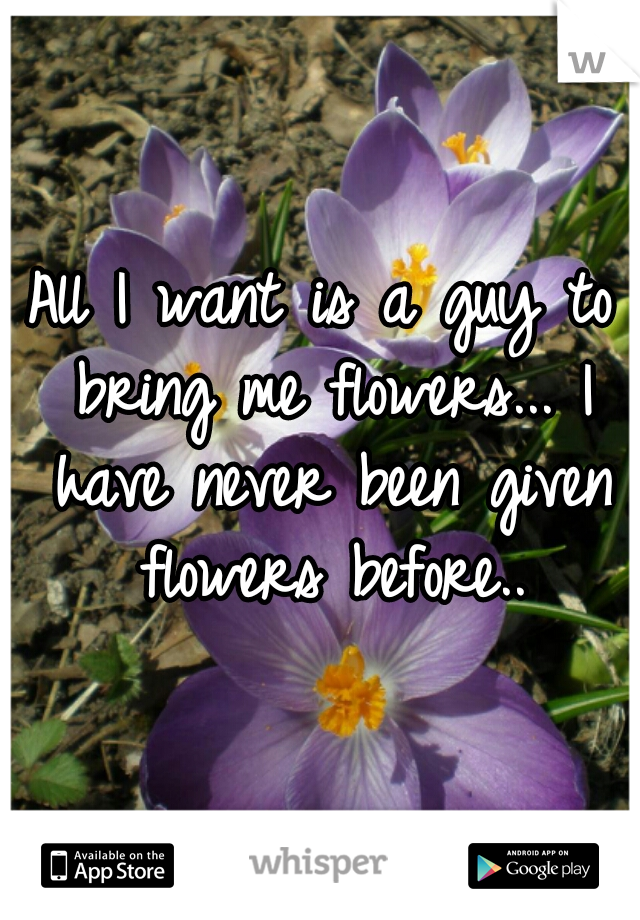 All I want is a guy to bring me flowers... I have never been given flowers before..