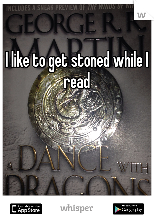 I like to get stoned while I read