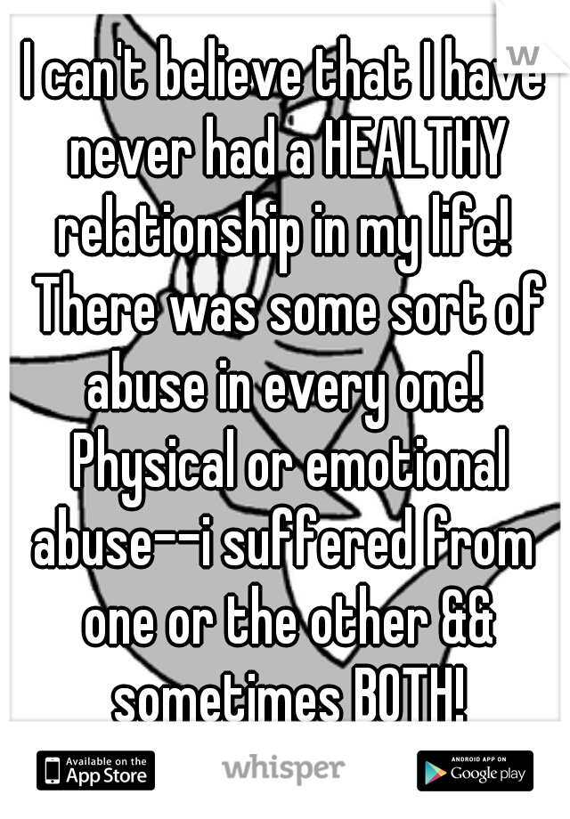 I can't believe that I have never had a HEALTHY relationship in my life!  There was some sort of abuse in every one!  Physical or emotional abuse--i suffered from  one or the other && sometimes BOTH!