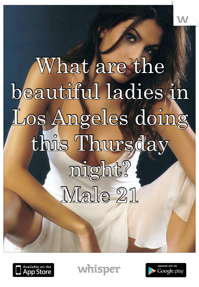 What are the beautiful ladies in Los Angeles doing this Thursday night? Male 21