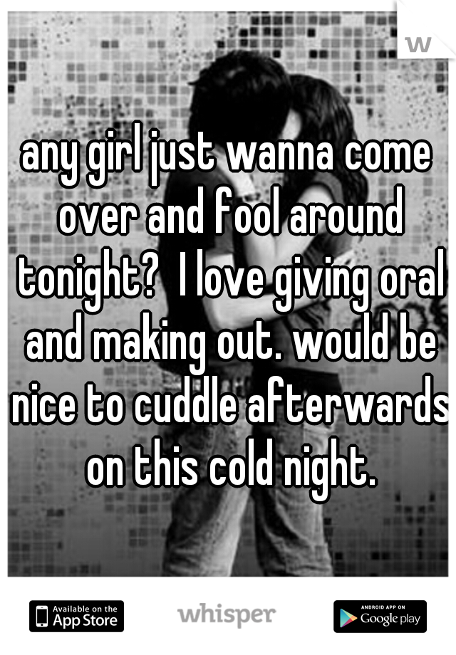 any girl just wanna come over and fool around tonight?  I love giving oral and making out. would be nice to cuddle afterwards on this cold night.