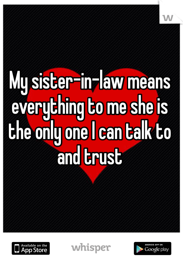 My sister-in-law means everything to me she is the only one I can talk to and trust