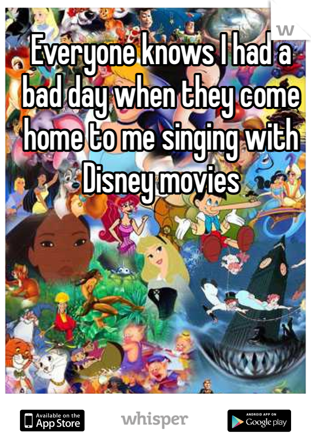 Everyone knows I had a bad day when they come home to me singing with Disney movies