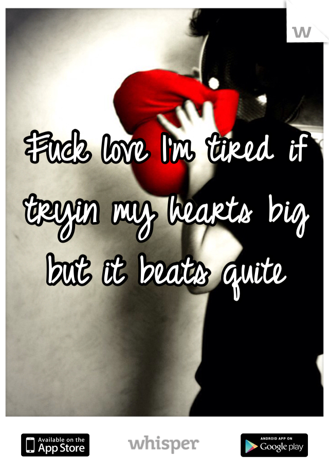 Fuck love I'm tired if tryin my hearts big but it beats quite