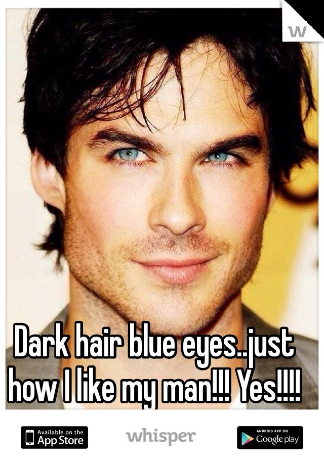 Dark hair blue eyes..just how I like my man!!! Yes!!!!