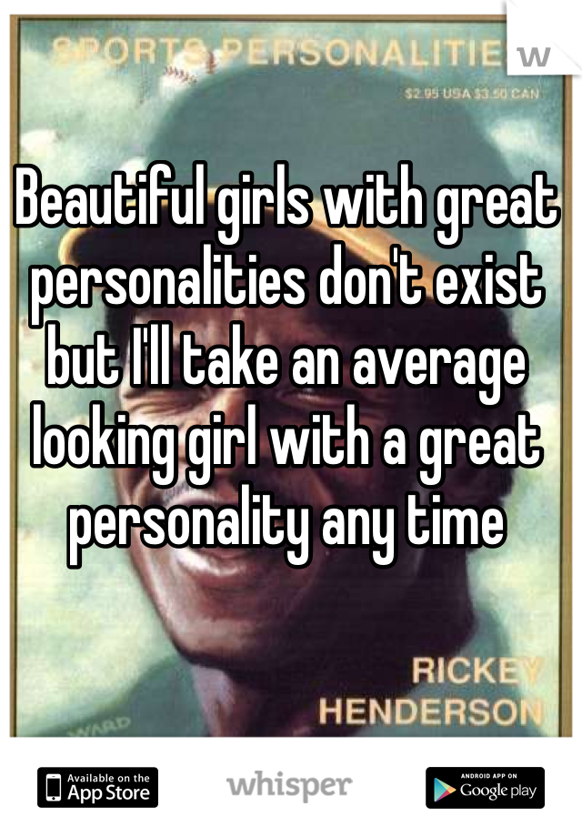 Beautiful girls with great personalities don't exist but I'll take an average looking girl with a great personality any time
