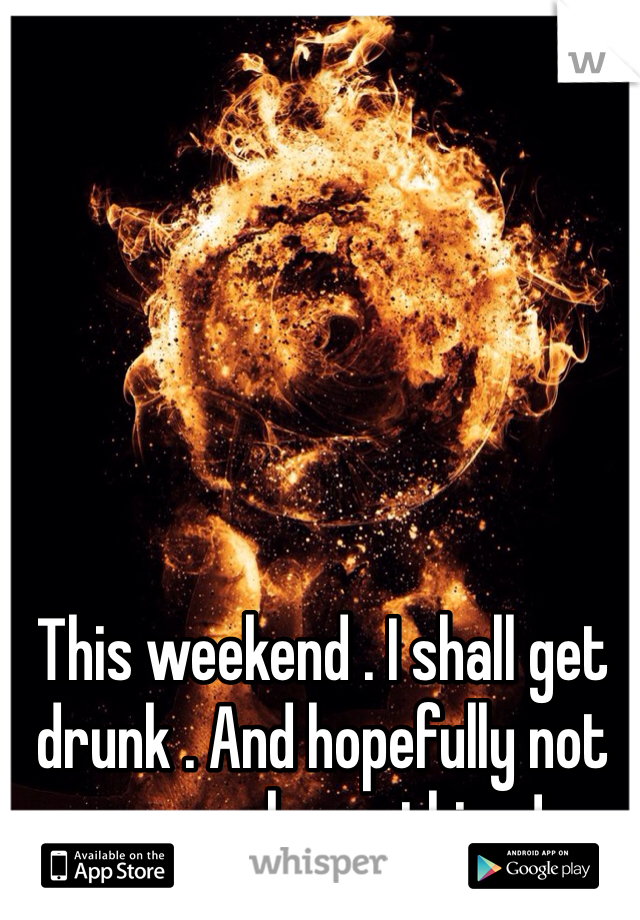 This weekend . I shall get drunk . And hopefully not remember a thing !