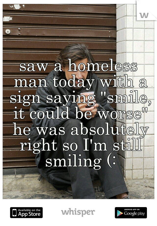"saw a homeless man today with a sign saying ""smile, it could be worse"" he was absolutely right so I'm still smiling (:"