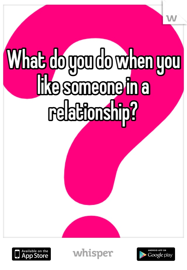 What do you do when you like someone in a relationship?