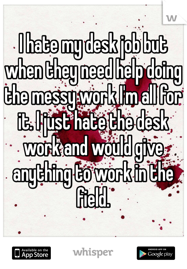 I hate my desk job but when they need help doing the messy work I'm all for it. I just hate the desk work and would give anything to work in the field.