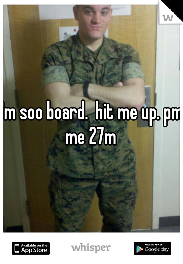 I'm soo board.  hit me up. pm me 27m