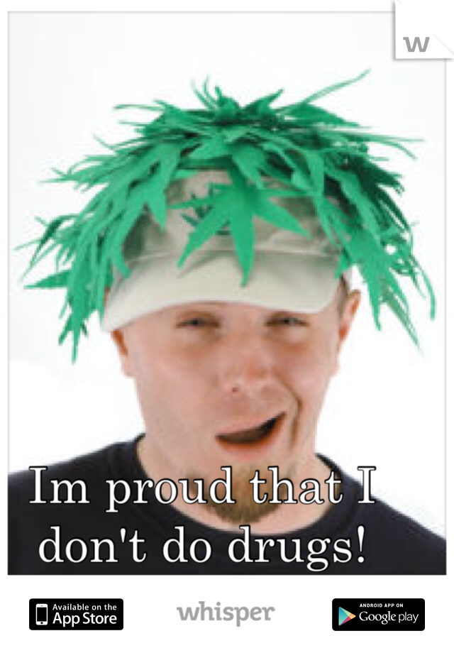 Im proud that I don't do drugs! Suck it druggies!