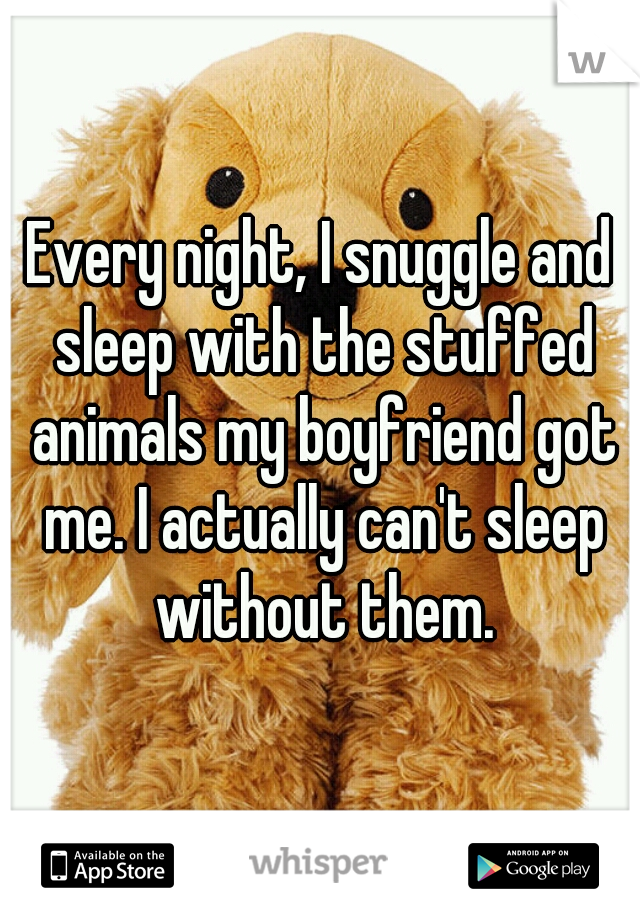 Every night, I snuggle and sleep with the stuffed animals my boyfriend got me. I actually can't sleep without them.