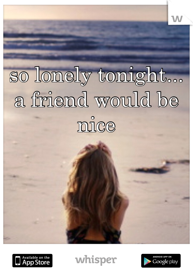 so lonely tonight... a friend would be nice