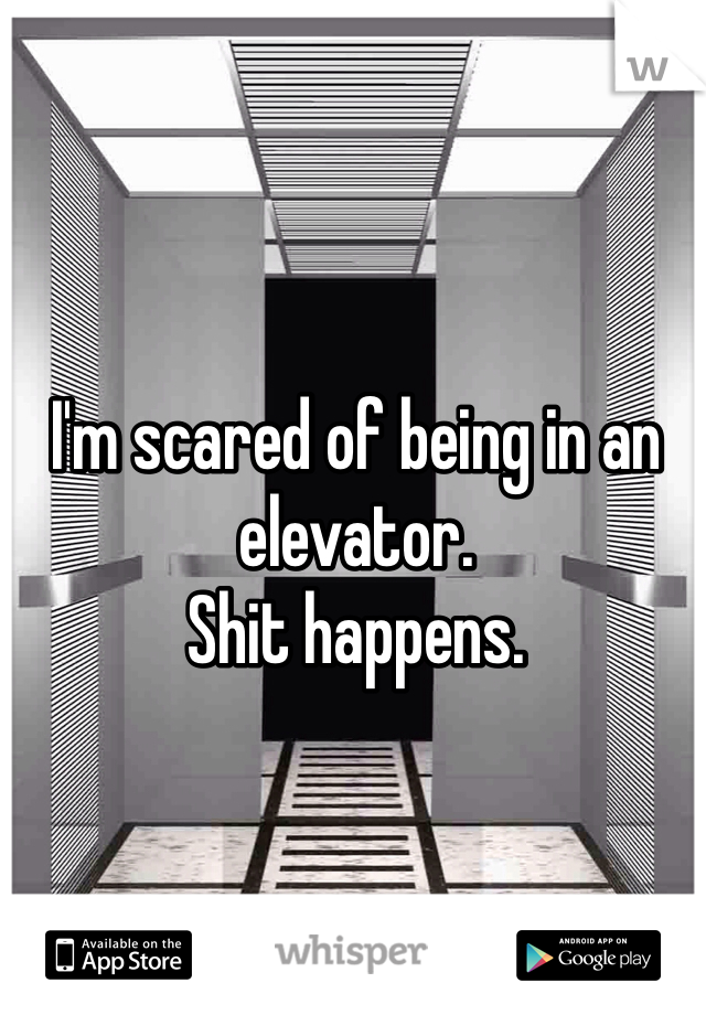 I'm scared of being in an elevator.  Shit happens.