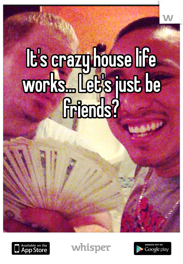 It's crazy house life works... Let's just be friends?