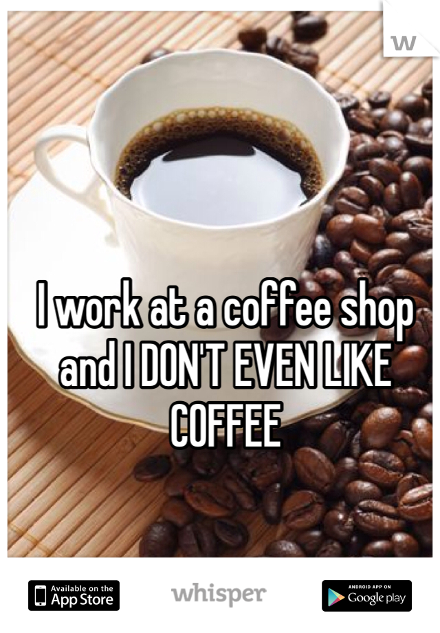 I work at a coffee shop and I DON'T EVEN LIKE COFFEE