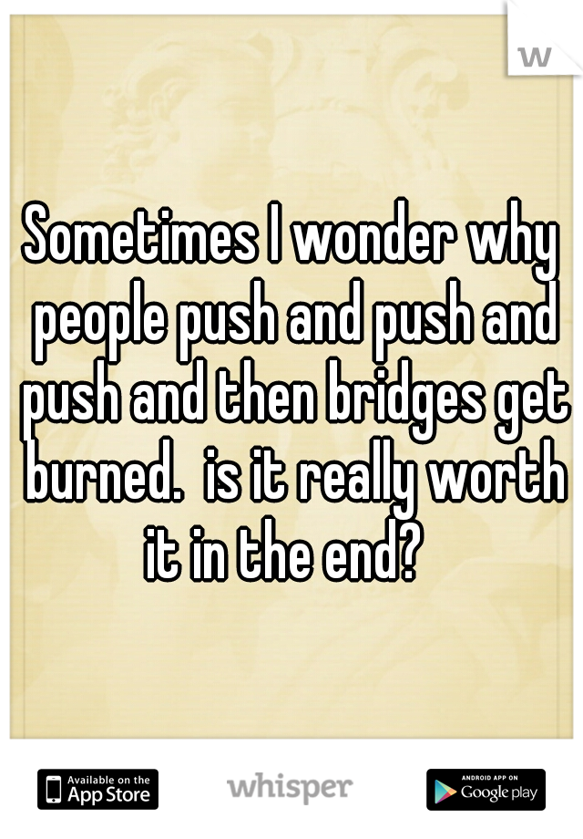 Sometimes I wonder why people push and push and push and then bridges get burned.  is it really worth it in the end?