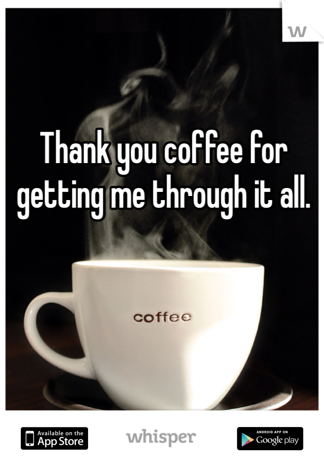 Thank you coffee for getting me through it all.